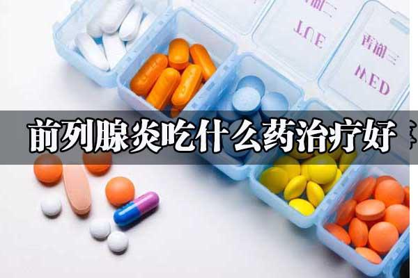 前列腺炎吃什么药治疗好得快
