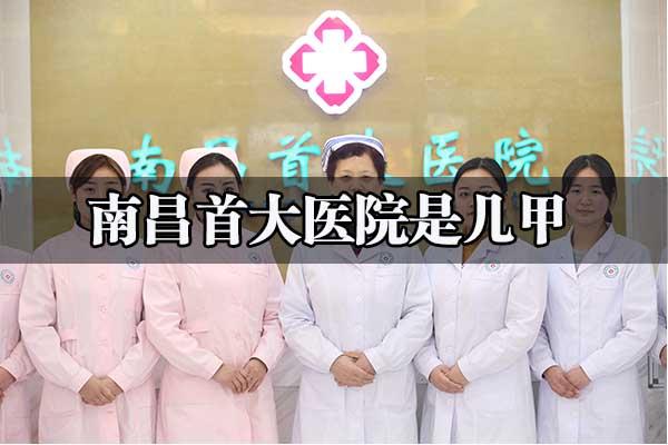 南昌首大医院是几甲